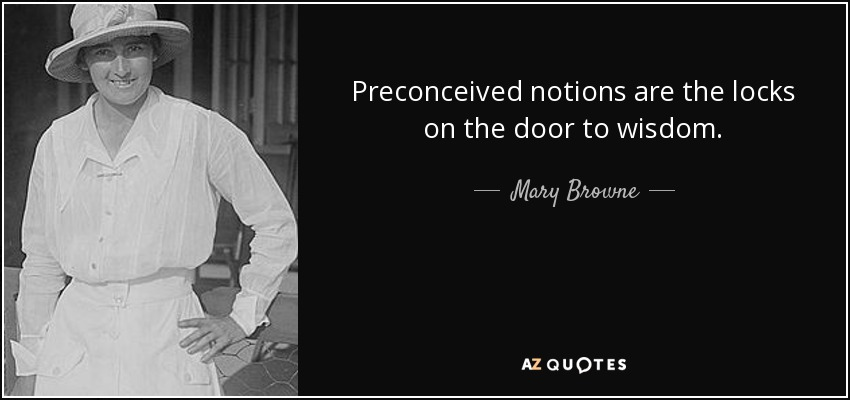 Preconceived notions are the locks on the door to wisdom. - Mary Browne