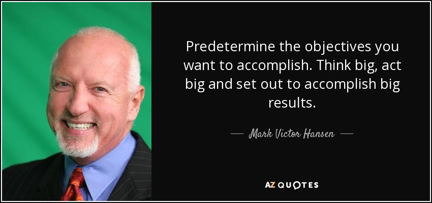 Predetermine the objectives you want to accomplish. Think big, act big and set out to accomplish big results. - Mark Victor Hansen