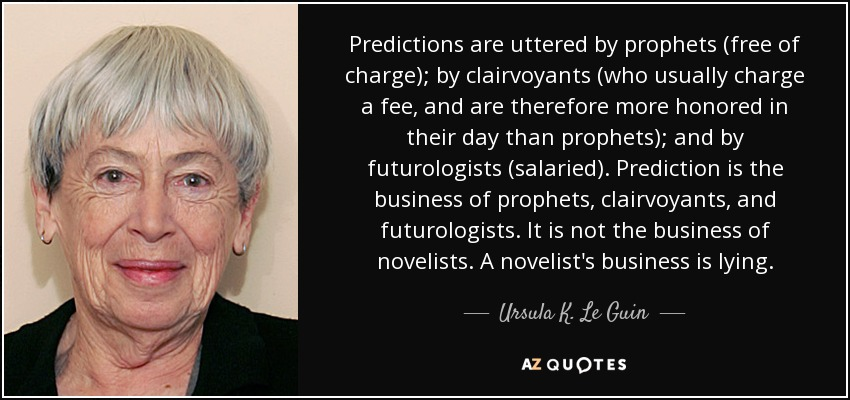 Predictions are uttered by prophets (free of charge); by clairvoyants (who usually charge a fee, and are therefore more honored in their day than prophets); and by futurologists (salaried). Prediction is the business of prophets, clairvoyants, and futurologists. It is not the business of novelists. A novelist's business is lying. - Ursula K. Le Guin