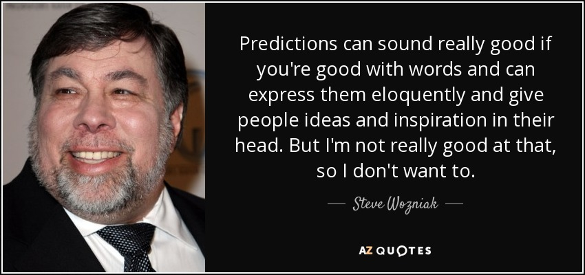 Predictions can sound really good if you're good with words and can express them eloquently and give people ideas and inspiration in their head. But I'm not really good at that, so I don't want to. - Steve Wozniak