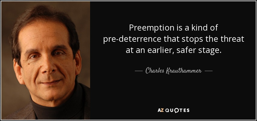 Preemption is a kind of pre-deterrence that stops the threat at an earlier, safer stage. - Charles Krauthammer