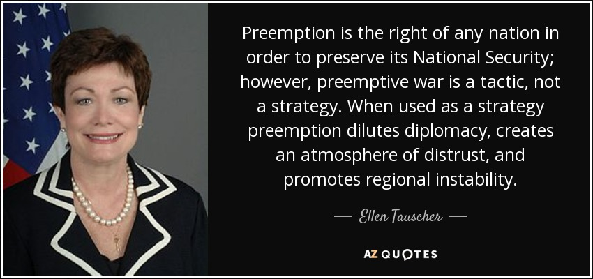 Preemption is the right of any nation in order to preserve its National Security; however, preemptive war is a tactic, not a strategy. When used as a strategy preemption dilutes diplomacy, creates an atmosphere of distrust, and promotes regional instability. - Ellen Tauscher