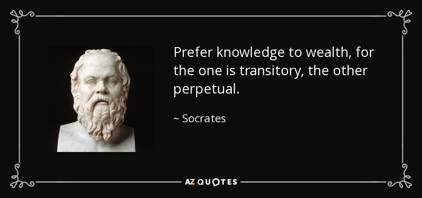 Prefer knowledge to wealth, for the one is transitory, the other perpetual. - Socrates