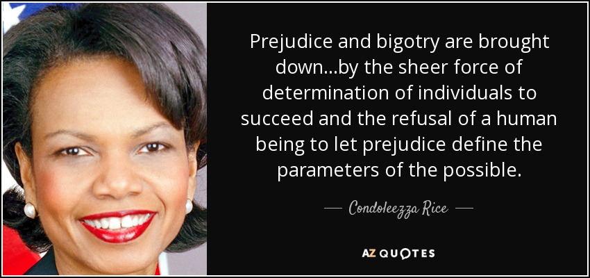 Prejudice and bigotry are brought down...by the sheer force of determination of individuals to succeed and the refusal of a human being to let prejudice define the parameters of the possible. - Condoleezza Rice
