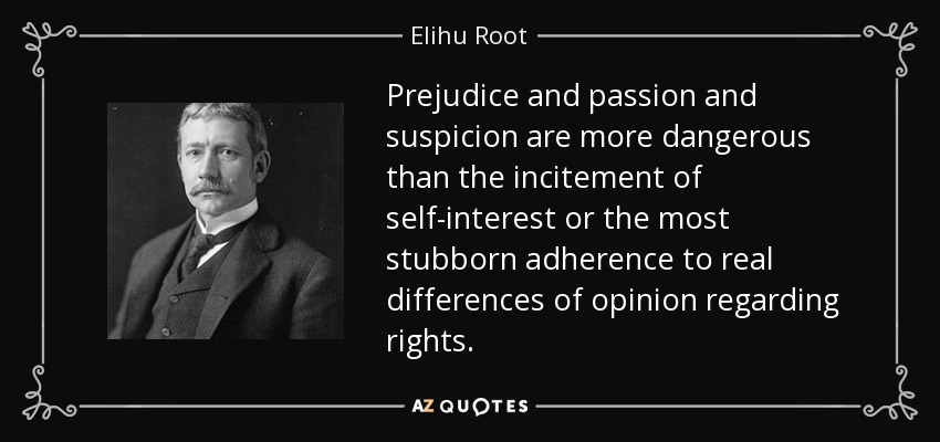 Prejudice and passion and suspicion are more dangerous than the incitement of self-interest or the most stubborn adherence to real differences of opinion regarding rights. - Elihu Root