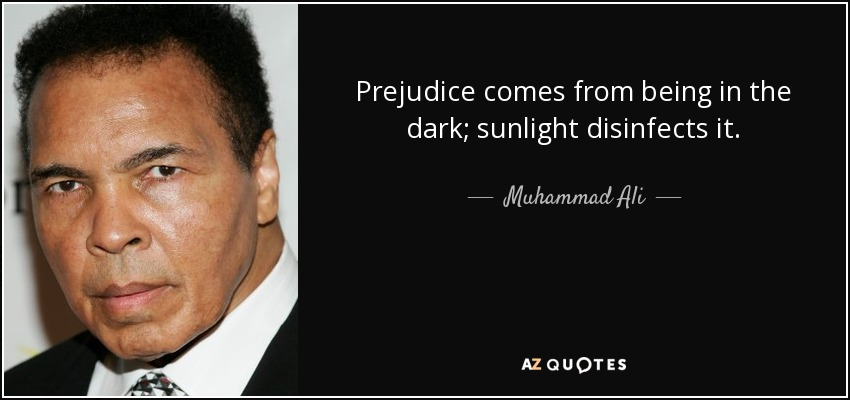 Prejudice comes from being in the dark; sunlight disinfects it. - Muhammad Ali