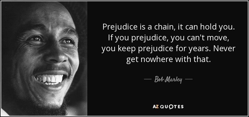 Prejudice is a chain, it can hold you. If you prejudice, you can't move, you keep prejudice for years. Never get nowhere with that. - Bob Marley