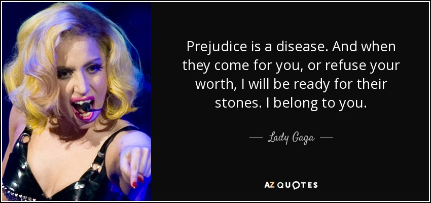 Prejudice is a disease. And when they come for you, or refuse your worth, I will be ready for their stones. I belong to you. - Lady Gaga