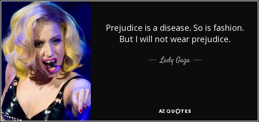 Prejudice is a disease. So is fashion. But I will not wear prejudice. - Lady Gaga