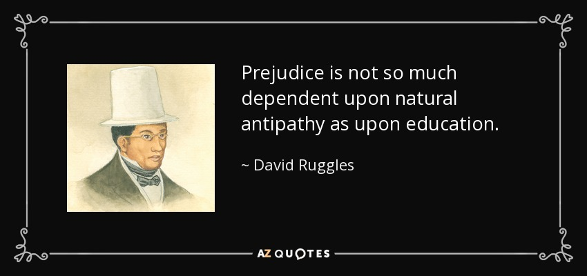 Prejudice is not so much dependent upon natural antipathy as upon education. - David Ruggles