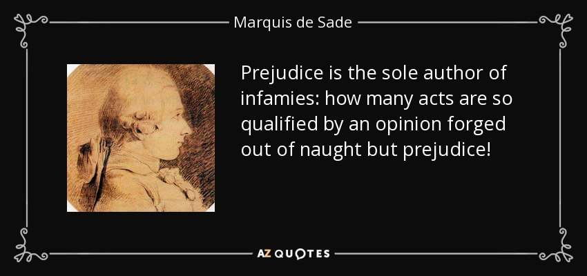 Prejudice is the sole author of infamies: how many acts are so qualified by an opinion forged out of naught but prejudice! - Marquis de Sade