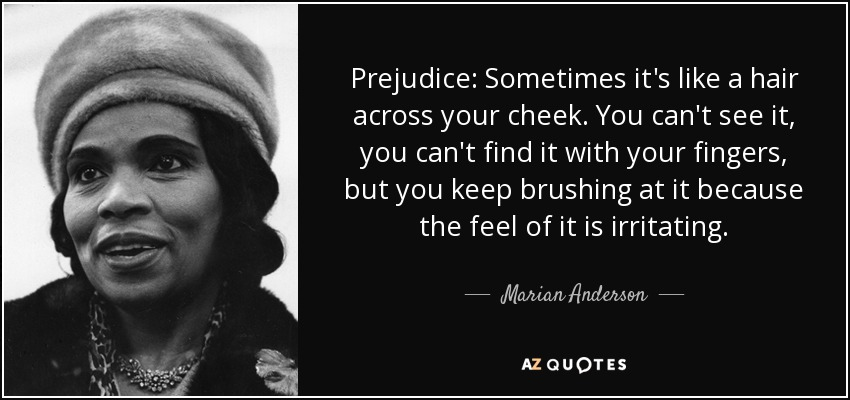 Prejudice: Sometimes it's like a hair across your cheek. You can't see it, you can't find it with your fingers, but you keep brushing at it because the feel of it is irritating. - Marian Anderson