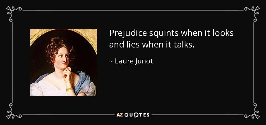 Prejudice squints when it looks and lies when it talks. - Laure Junot, Duchess of Abrantes