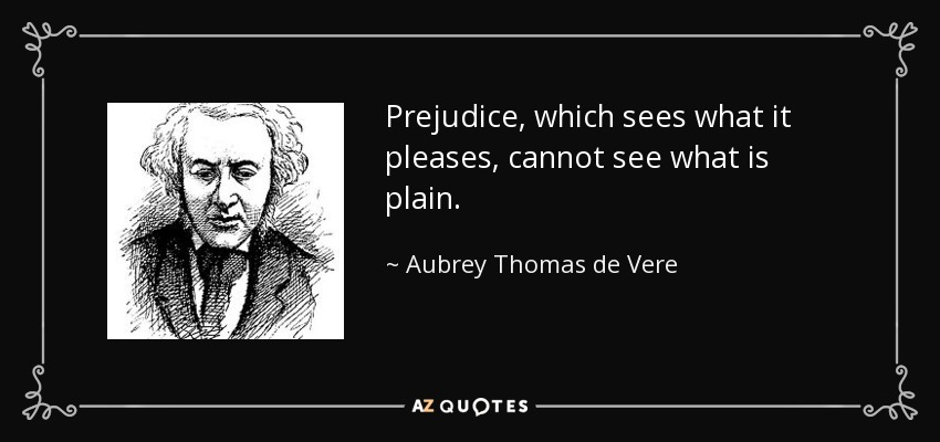 Prejudice, which sees what it pleases, cannot see what is plain. - Aubrey Thomas de Vere