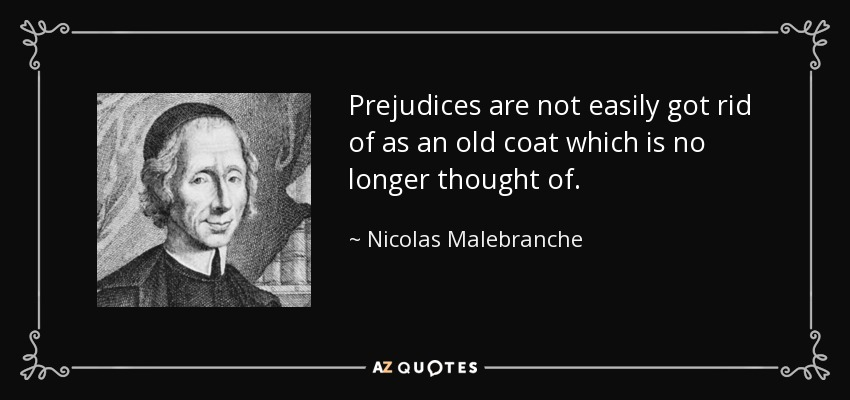 Prejudices are not easily got rid of as an old coat which is no longer thought of. - Nicolas Malebranche