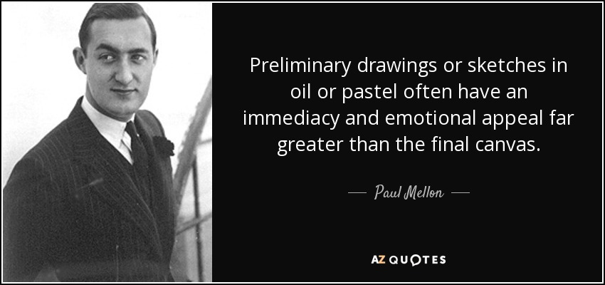 Preliminary drawings or sketches in oil or pastel often have an immediacy and emotional appeal far greater than the final canvas. - Paul Mellon