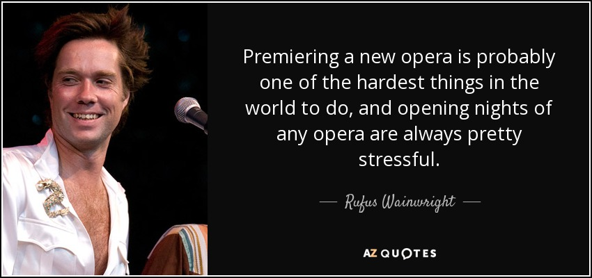 Premiering a new opera is probably one of the hardest things in the world to do, and opening nights of any opera are always pretty stressful. - Rufus Wainwright