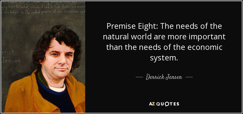Premise Eight: The needs of the natural world are more important than the needs of the economic system. - Derrick Jensen