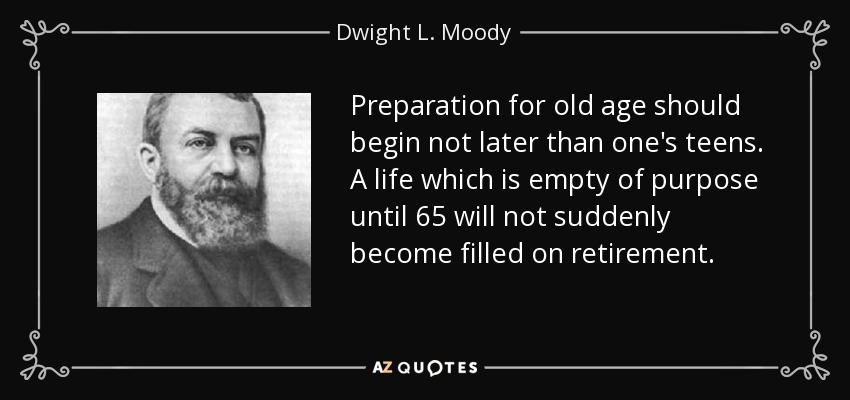 Preparation for old age should begin not later than one's teens. A life which is empty of purpose until 65 will not suddenly become filled on retirement. - Dwight L. Moody