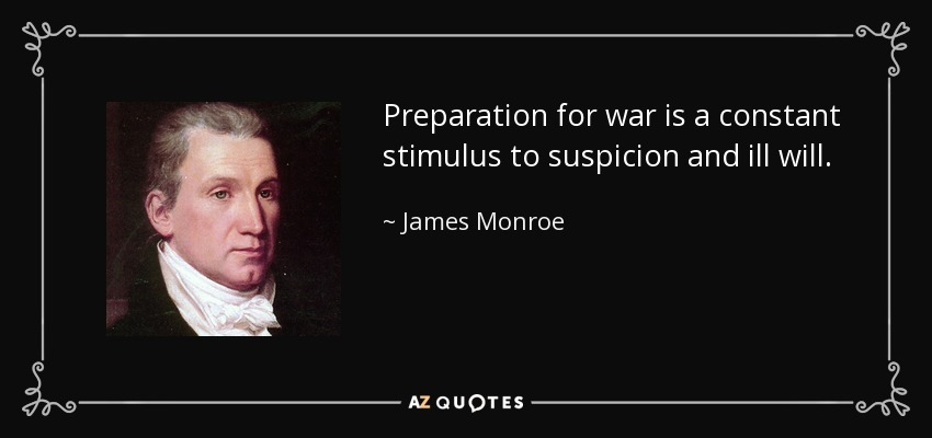 Preparation for war is a constant stimulus to suspicion and ill will. - James Monroe