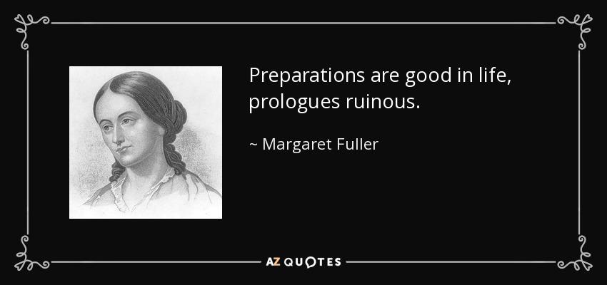 Preparations are good in life, prologues ruinous. - Margaret Fuller