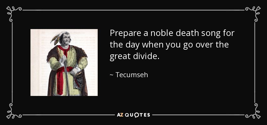 Prepare a noble death song for the day when you go over the great divide. - Tecumseh