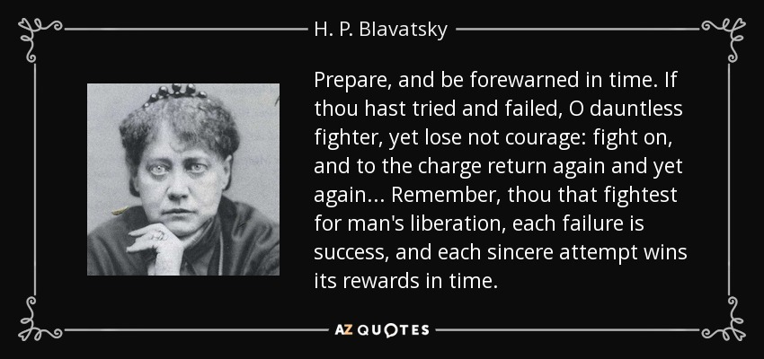 Prepare, and be forewarned in time. If thou hast tried and failed, O dauntless fighter, yet lose not courage: fight on, and to the charge return again and yet again... Remember, thou that fightest for man's liberation, each failure is success, and each sincere attempt wins its rewards in time. - H. P. Blavatsky