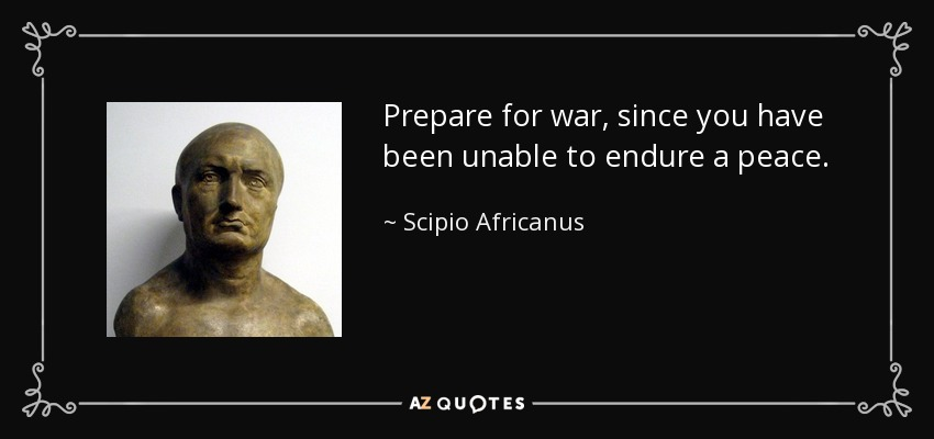 Prepare for war, since you have been unable to endure a peace. - Scipio Africanus