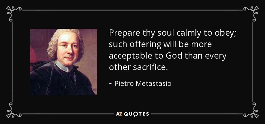 Prepare thy soul calmly to obey; such offering will be more acceptable to God than every other sacrifice. - Pietro Metastasio