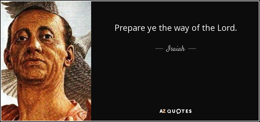 Prepare ye the way of the Lord. - Isaiah