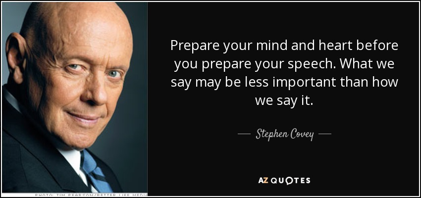 Prepare your mind and heart before you prepare your speech . What we say may be less important than how we say it. - Stephen Covey