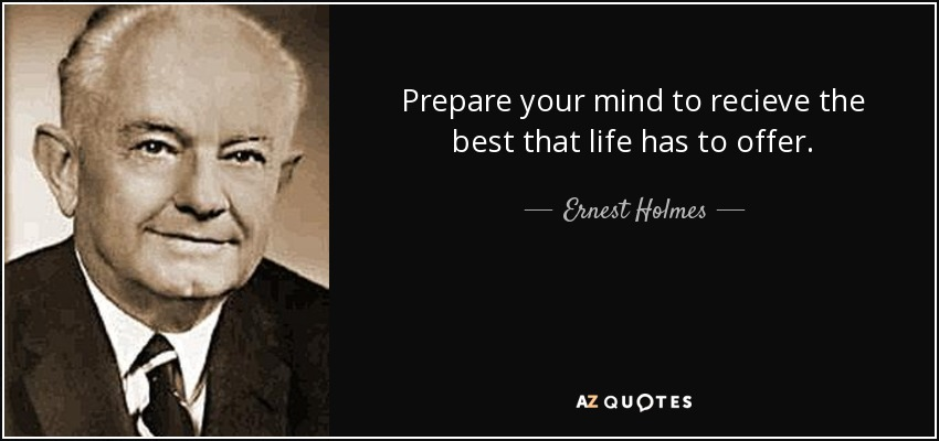 Prepare your mind to recieve the best that life has to offer. - Ernest Holmes