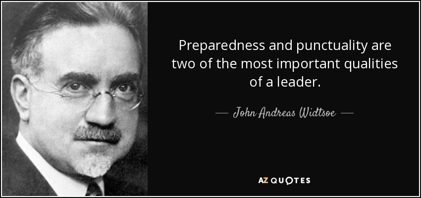 Preparedness and punctuality are two of the most important qualities of a leader. - John Andreas Widtsoe
