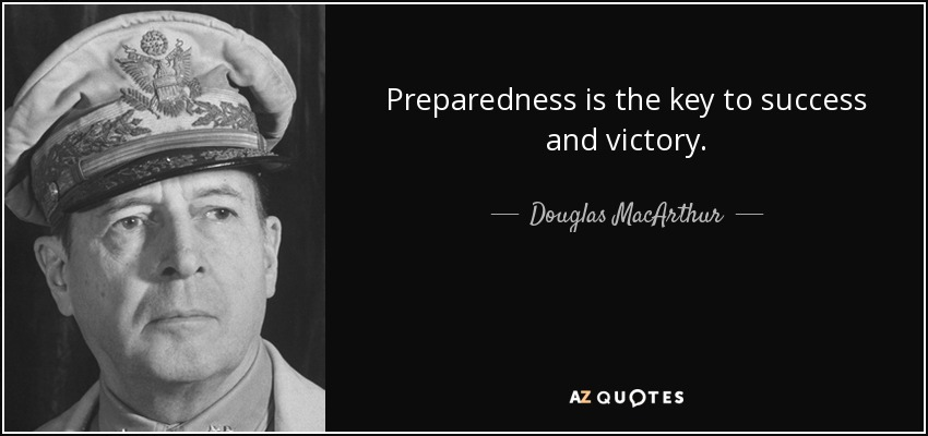 Preparedness is the key to success and victory. - Douglas MacArthur