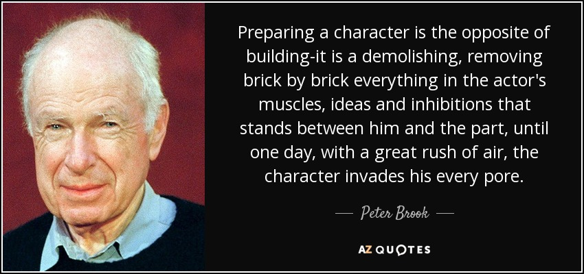 Preparing a character is the opposite of building-it is a demolishing, removing brick by brick everything in the actor's muscles, ideas and inhibitions that stands between him and the part, until one day, with a great rush of air, the character invades his every pore. - Peter Brook