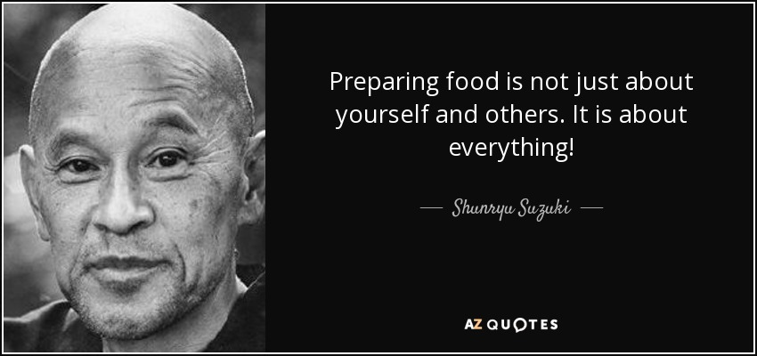 Preparing food is not just about yourself and others. It is about everything! - Shunryu Suzuki