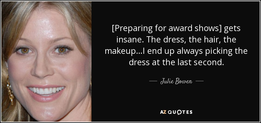 [Preparing for award shows] gets insane. The dress, the hair, the makeup...I end up always picking the dress at the last second. - Julie Bowen