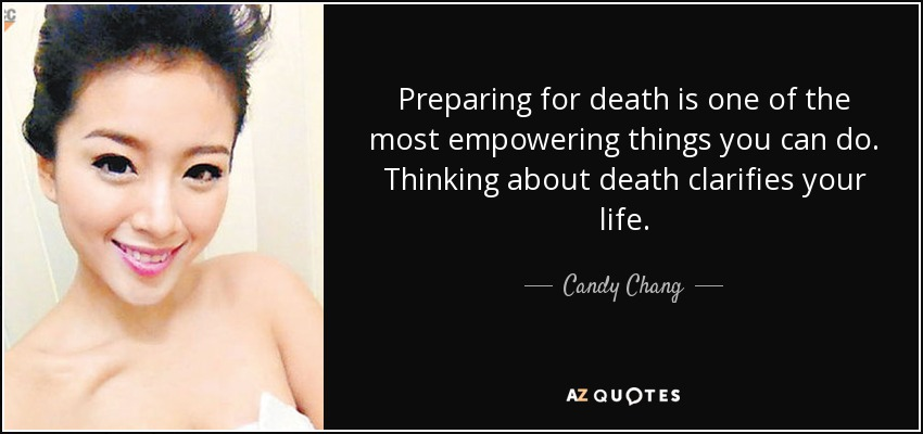 Preparing for death is one of the most empowering things you can do. Thinking about death clarifies your life. - Candy Chang