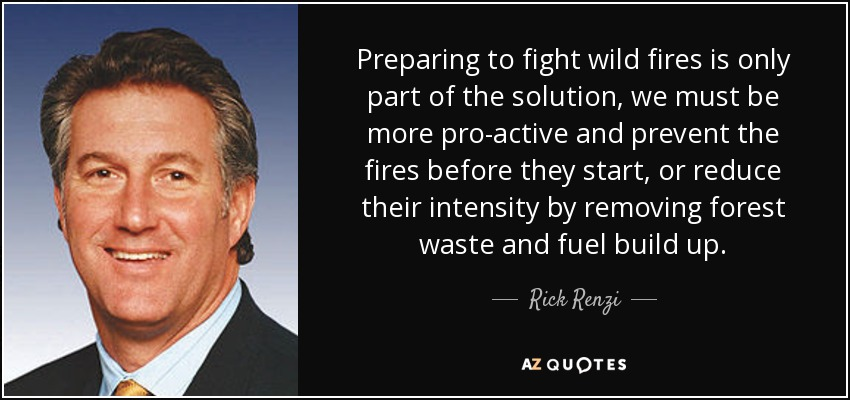 Preparing to fight wild fires is only part of the solution, we must be more pro-active and prevent the fires before they start, or reduce their intensity by removing forest waste and fuel build up. - Rick Renzi