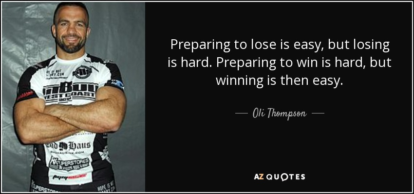 Preparing to lose is easy, but losing is hard. Preparing to win is hard, but winning is then easy. - Oli Thompson