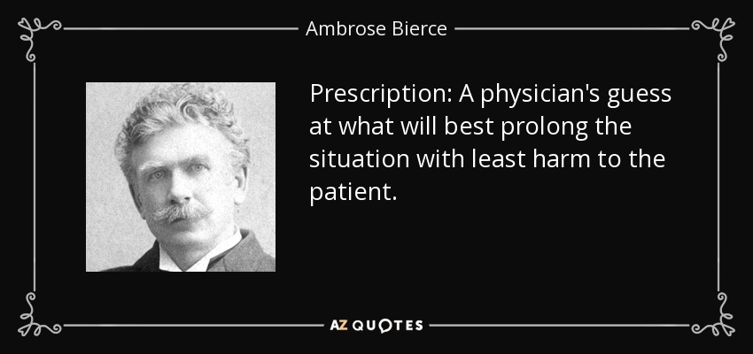 Prescription: A physician's guess at what will best prolong the situation with least harm to the patient. - Ambrose Bierce