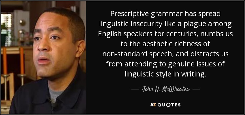 Prescriptive grammar has spread linguistic insecurity like a plague among English speakers for centuries, numbs us to the aesthetic richness of non-standard speech, and distracts us from attending to genuine issues of linguistic style in writing. - John H. McWhorter