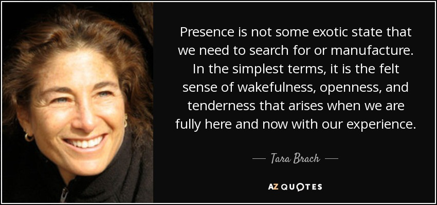Presence is not some exotic state that we need to search for or manufacture. In the simplest terms, it is the felt sense of wakefulness, openness, and tenderness that arises when we are fully here and now with our experience. - Tara Brach