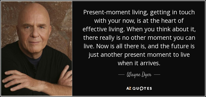 Wayne Dyer quote: Present-moment living, getting in touch ...
