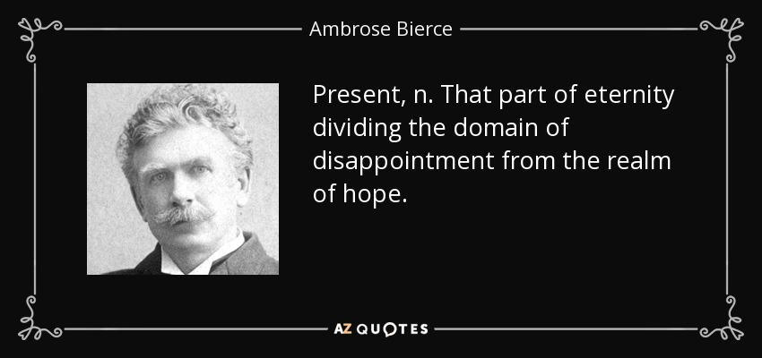 Present, n. That part of eternity dividing the domain of disappointment from the realm of hope. - Ambrose Bierce