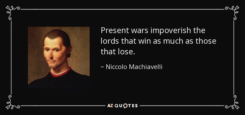 Present wars impoverish the lords that win as much as those that lose. - Niccolo Machiavelli