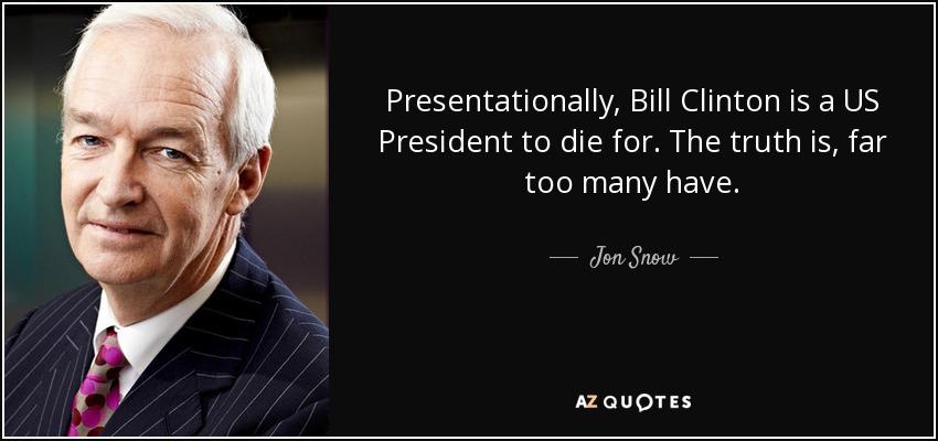 Jon Snow quote: Presentationally, Bill Clinton is a US ...