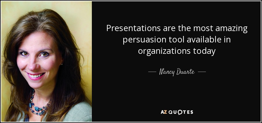 Presentations are the most amazing persuasion tool available in organizations today - Nancy Duarte