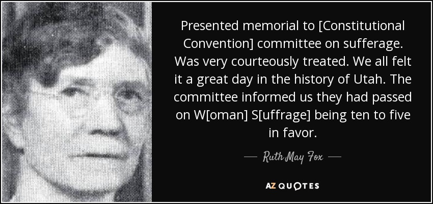 Presented memorial to [Constitutional Convention] committee on sufferage. Was very courteously treated. We all felt it a great day in the history of Utah. The committee informed us they had passed on W[oman] S[uffrage] being ten to five in favor. - Ruth May Fox