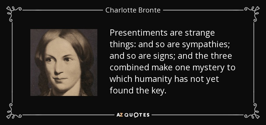 Presentiments are strange things: and so are sympathies; and so are signs; and the three combined make one mystery to which humanity has not yet found the key. - Charlotte Bronte